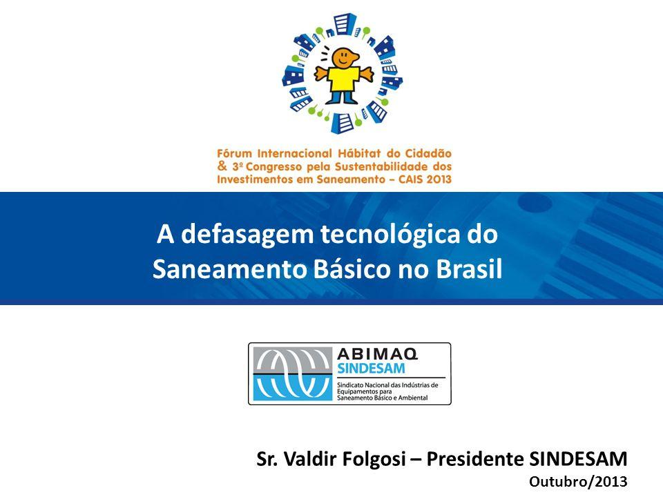 A defasagem tecnológica do Saneamento Básico no Brasil Sr. Valdir Folgosi – Presidente SINDESAM Outubro/2013