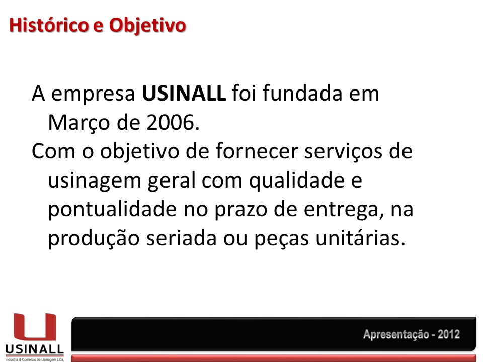 Histórico e Objetivo A empresa USINALL foi fundada em Março de 2006. Com o objetivo de fornecer serviços de usinagem geral com qualidade e pontualidad