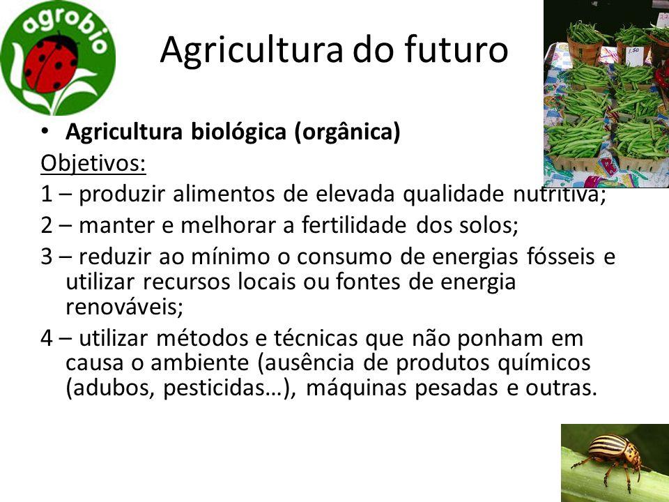 Agricultura do futuro Agricultura biológica (orgânica) Objetivos: 1 – produzir alimentos de elevada qualidade nutritiva; 2 – manter e melhorar a ferti