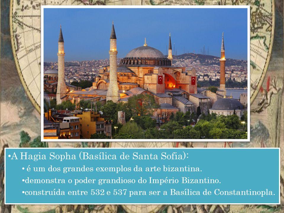 A Hagia Sopha (Basílica de Santa Sofia): é um dos grandes exemplos da arte bizantina.