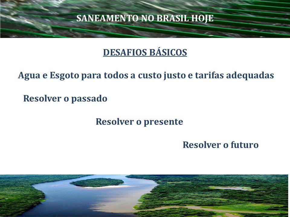 Agua e Esgoto para todos a custo justo e tarifas adequadas Resolver o passado Resolver o presente Resolver o futuro SANEAMENTO NO BRASIL HOJE DESAFIOS