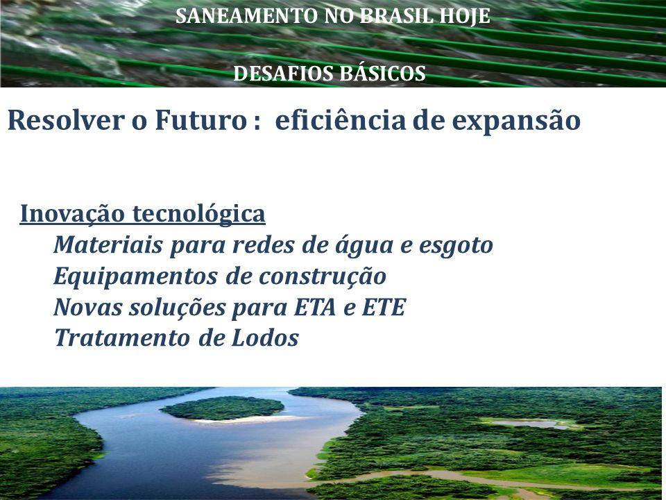 Resolver o Futuro : eficiência de expansão Inovação tecnológica Materiais para redes de água e esgoto Equipamentos de construção Novas soluções para E