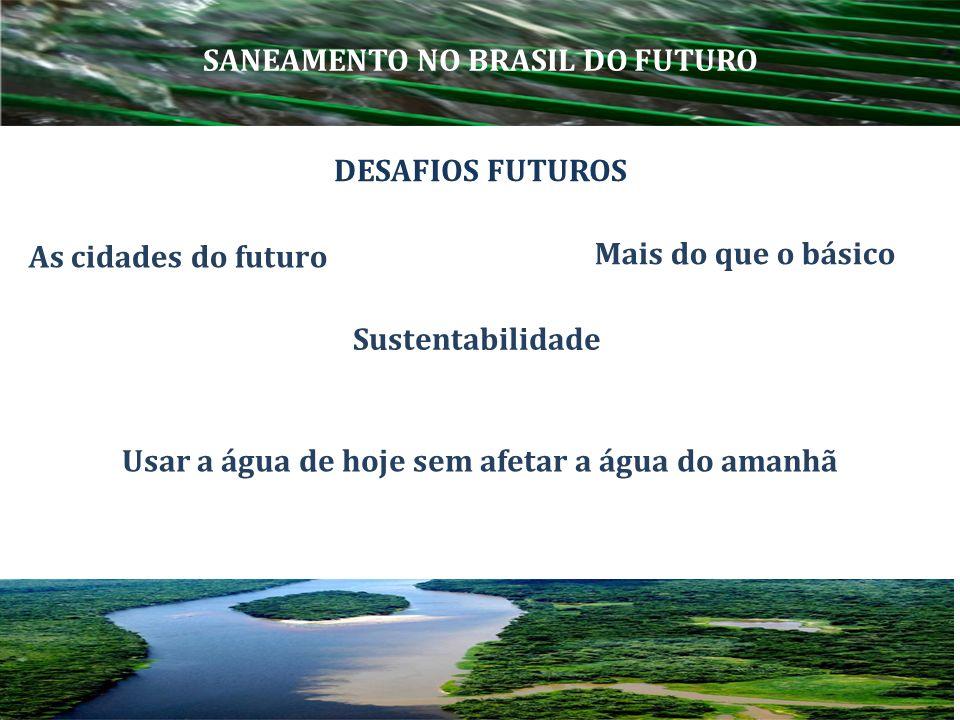 As cidades do futuro DESAFIOS FUTUROS SANEAMENTO NO BRASIL DO FUTURO Usar a água de hoje sem afetar a água do amanhã Sustentabilidade Mais do que o bá
