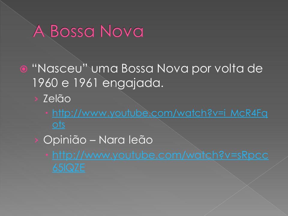 Nasceu uma Bossa Nova por volta de 1960 e 1961 engajada. Zelão http://www.youtube.com/watch?v=i_McR4Fq ots http://www.youtube.com/watch?v=i_McR4Fq ots