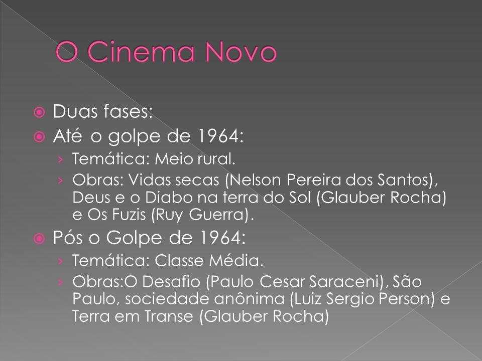 Duas fases: Até o golpe de 1964: Temática: Meio rural. Obras: Vidas secas (Nelson Pereira dos Santos), Deus e o Diabo na terra do Sol (Glauber Rocha)