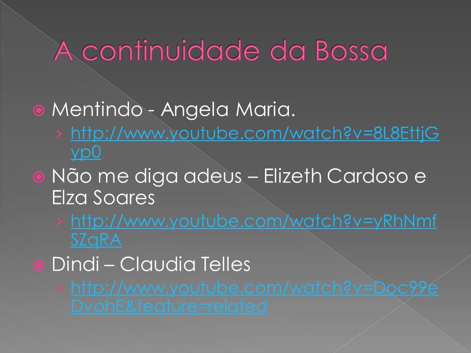 Mentindo - Angela Maria. http://www.youtube.com/watch?v=8L8EttjG yp0 http://www.youtube.com/watch?v=8L8EttjG yp0 Não me diga adeus – Elizeth Cardoso e