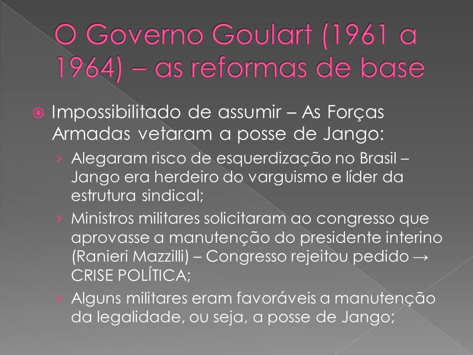 Impossibilitado de assumir – As Forças Armadas vetaram a posse de Jango: Alegaram risco de esquerdização no Brasil – Jango era herdeiro do varguismo e