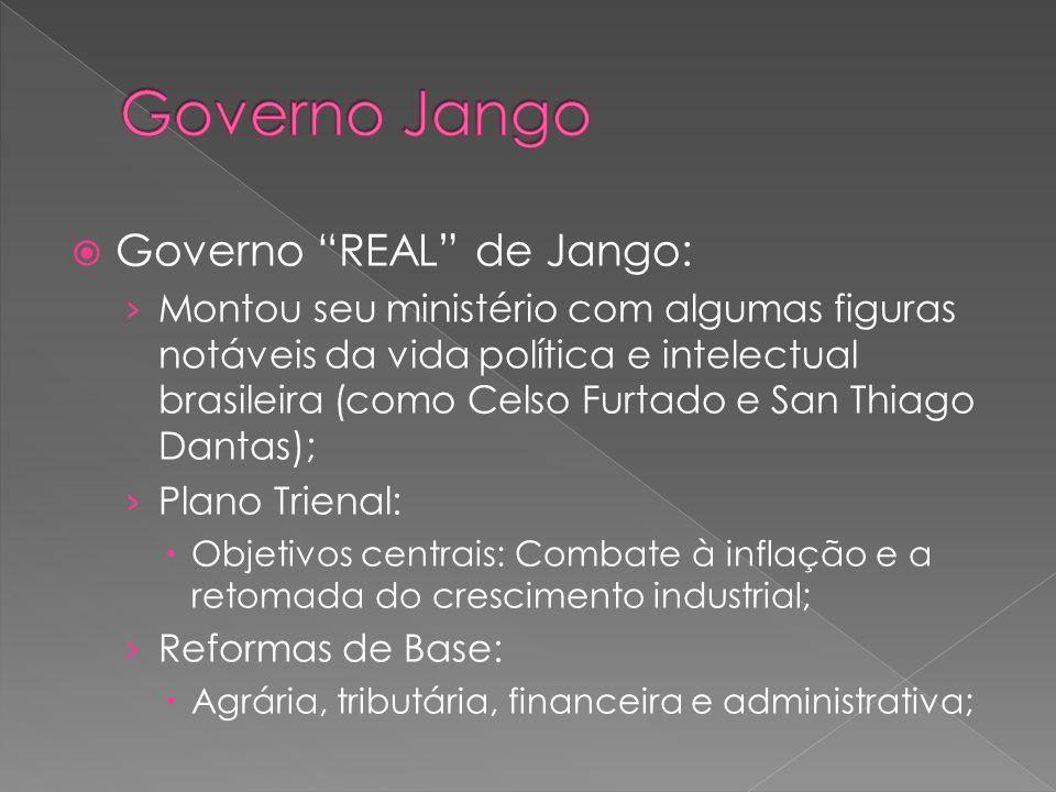 Governo REAL de Jango: Montou seu ministério com algumas figuras notáveis da vida política e intelectual brasileira (como Celso Furtado e San Thiago D