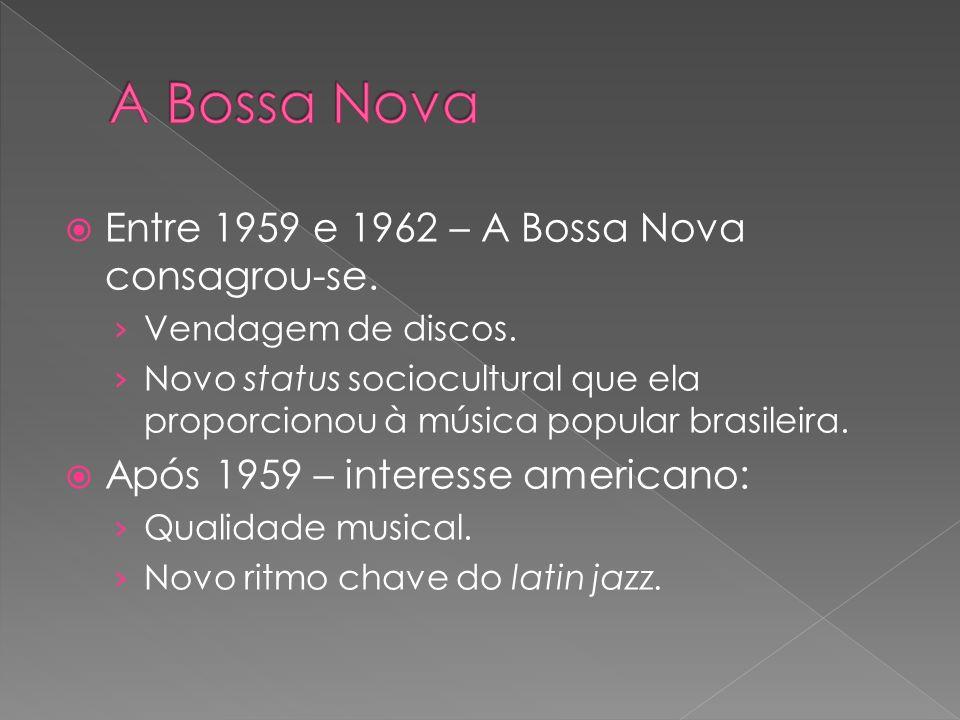 Entre 1959 e 1962 – A Bossa Nova consagrou-se. Vendagem de discos. Novo status sociocultural que ela proporcionou à música popular brasileira. Após 19