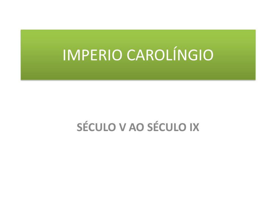 IMPERIO CAROLÍNGIO SÉCULO V AO SÉCULO IX