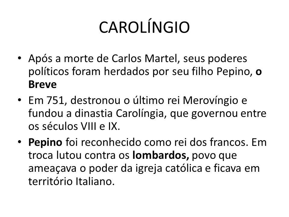 CAROLÍNGIO Após a morte de Carlos Martel, seus poderes políticos foram herdados por seu filho Pepino, o Breve Em 751, destronou o último rei Merovíngio e fundou a dinastia Carolíngia, que governou entre os séculos VIII e IX.