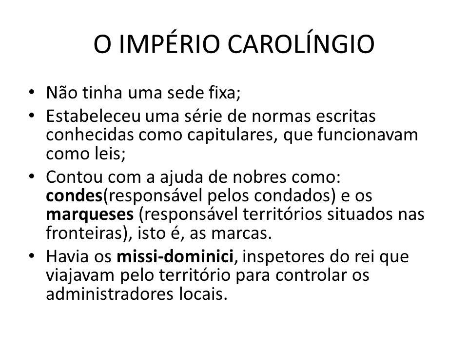 O IMPÉRIO CAROLÍNGIO Não tinha uma sede fixa; Estabeleceu uma série de normas escritas conhecidas como capitulares, que funcionavam como leis; Contou