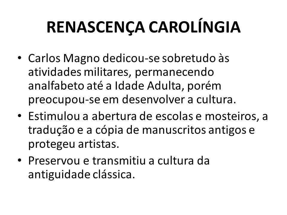 RENASCENÇA CAROLÍNGIA Carlos Magno dedicou-se sobretudo às atividades militares, permanecendo analfabeto até a Idade Adulta, porém preocupou-se em desenvolver a cultura.