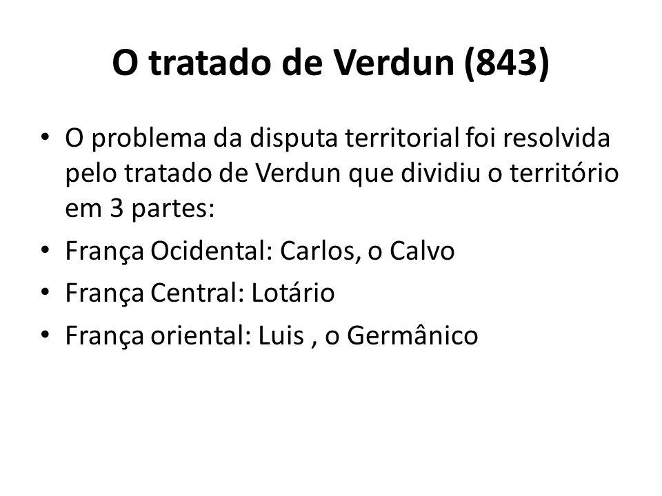 O tratado de Verdun (843) O problema da disputa territorial foi resolvida pelo tratado de Verdun que dividiu o território em 3 partes: França Ocidental: Carlos, o Calvo França Central: Lotário França oriental: Luis, o Germânico