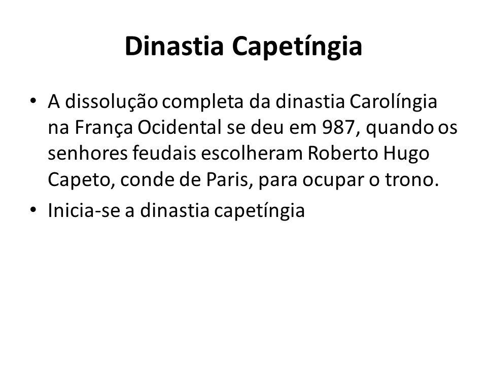 Dinastia Capetíngia A dissolução completa da dinastia Carolíngia na França Ocidental se deu em 987, quando os senhores feudais escolheram Roberto Hugo Capeto, conde de Paris, para ocupar o trono.