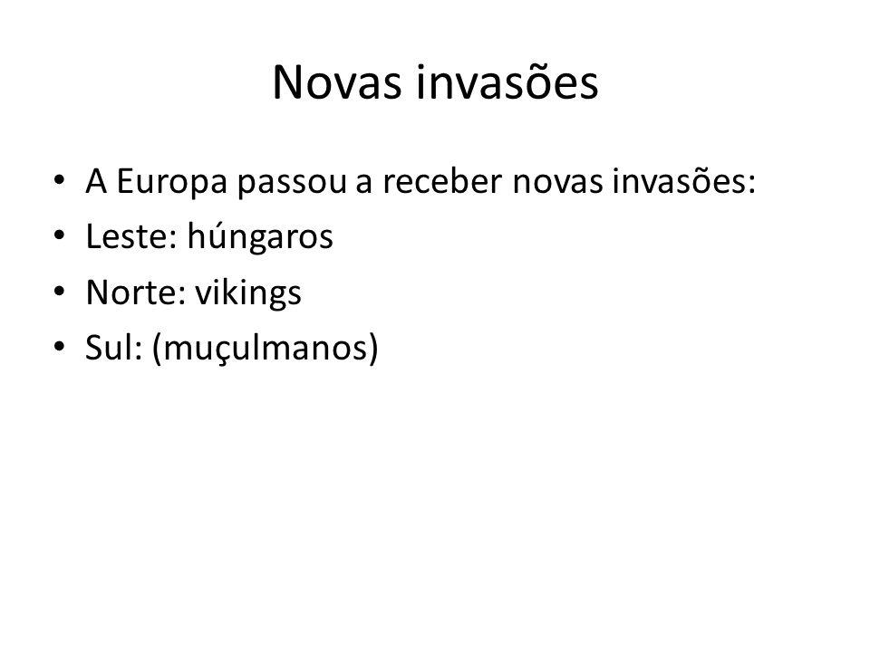 Novas invasões A Europa passou a receber novas invasões: Leste: húngaros Norte: vikings Sul: (muçulmanos)