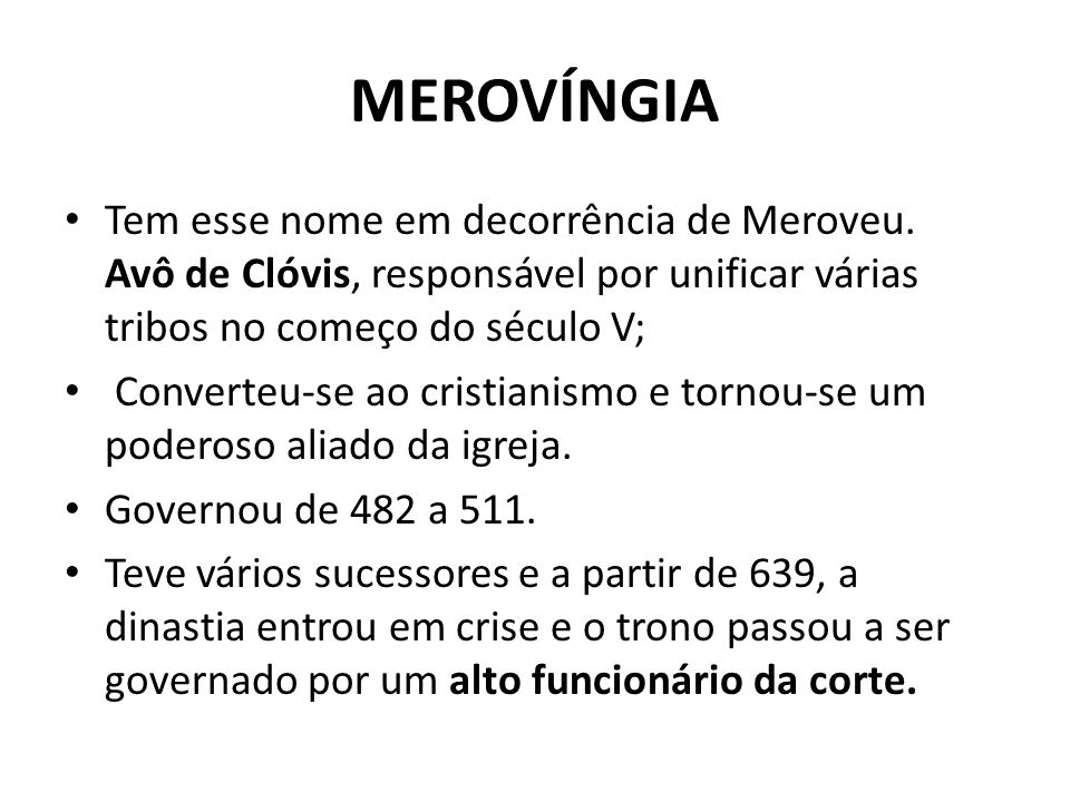 MEROVÍNGIA Tem esse nome em decorrência de Meroveu. Avô de Clóvis, responsável por unificar várias tribos no começo do século V; Converteu-se ao crist