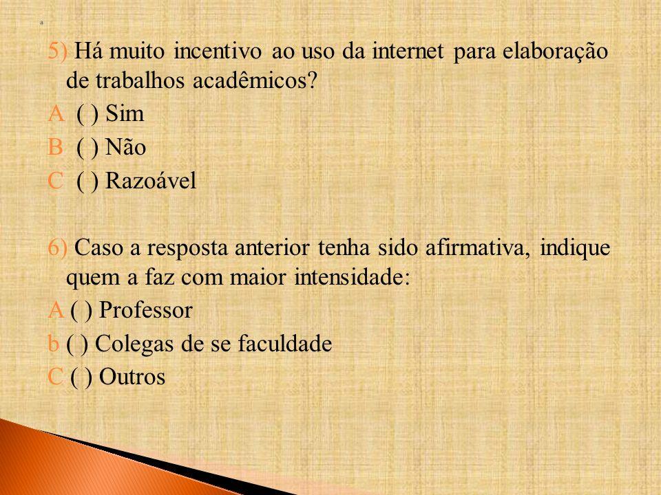 5) Há muito incentivo ao uso da internet para elaboração de trabalhos acadêmicos? A ( ) Sim B ( ) Não C ( ) Razoável 6) Caso a resposta anterior tenha