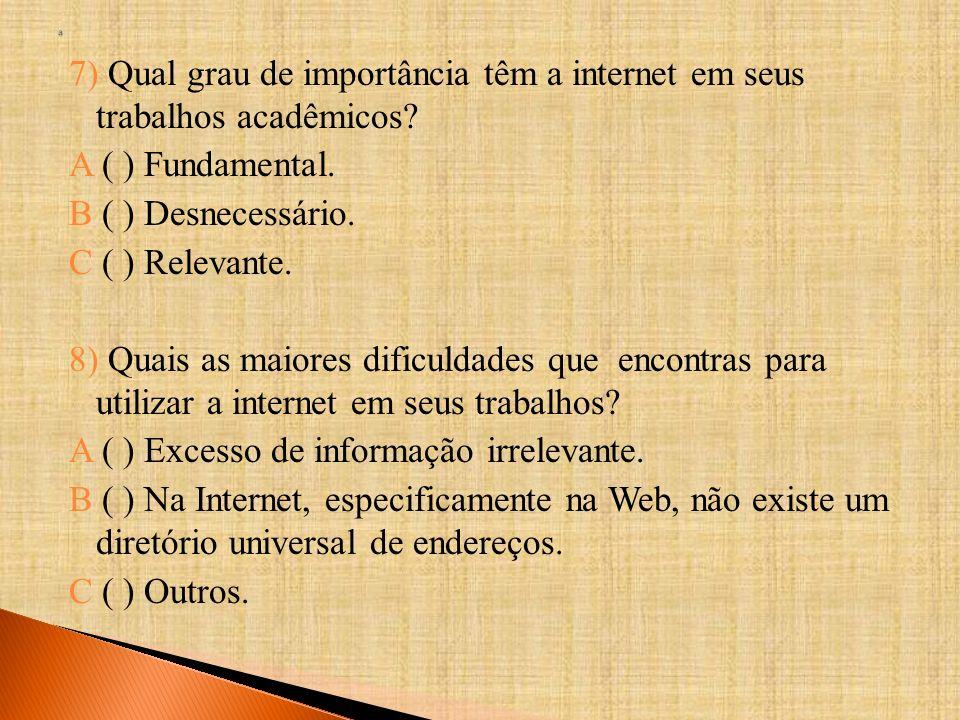 7) Qual grau de importância têm a internet em seus trabalhos acadêmicos? A ( ) Fundamental. B ( ) Desnecessário. C ( ) Relevante. 8) Quais as maiores