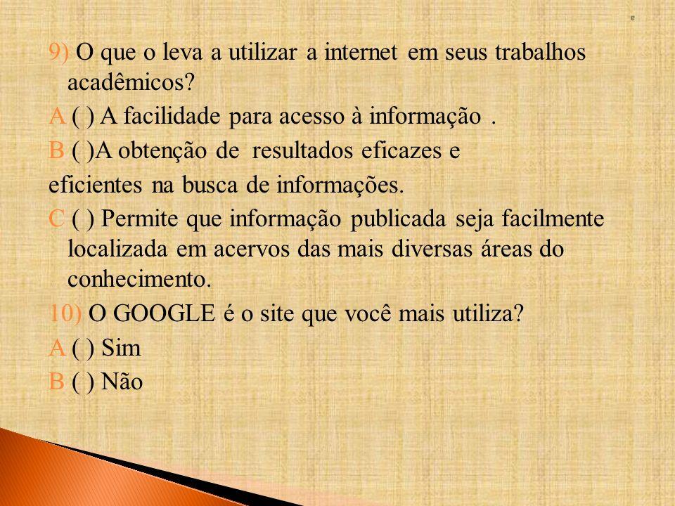 9) O que o leva a utilizar a internet em seus trabalhos acadêmicos? A ( ) A facilidade para acesso à informação. B ( )A obtenção de resultados eficaze