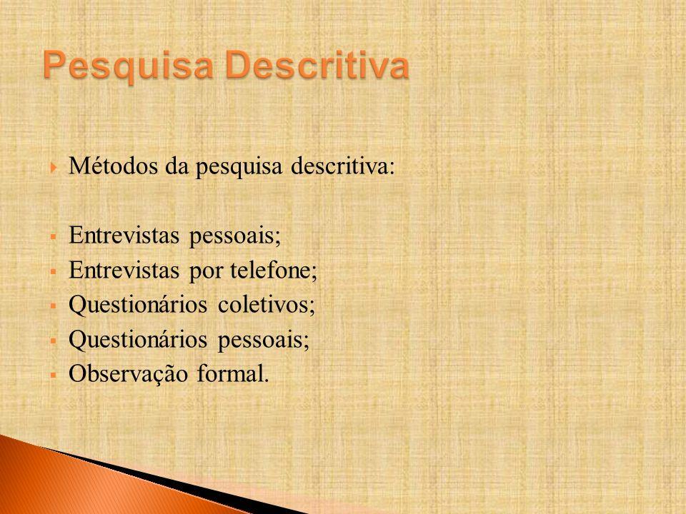 Métodos da pesquisa descritiva: Entrevistas pessoais; Entrevistas por telefone; Questionários coletivos; Questionários pessoais; Observação formal.