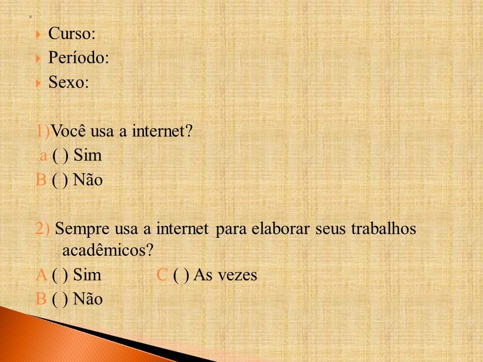 Curso: Período: Sexo: 1)Você usa a internet? a ( ) Sim B ( ) Não 2) Sempre usa a internet para elaborar seus trabalhos acadêmicos? A ( ) Sim C ( ) As