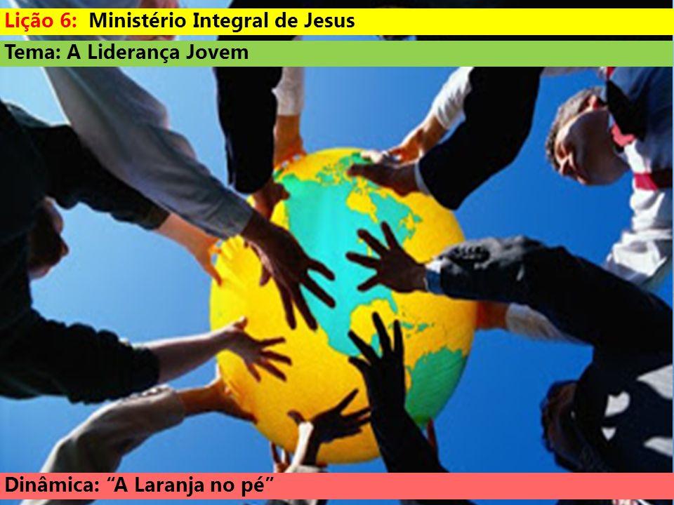 Tema: A Liderança Jovem Dinâmica: A Laranja no pé Lição 6: Ministério Integral de Jesus