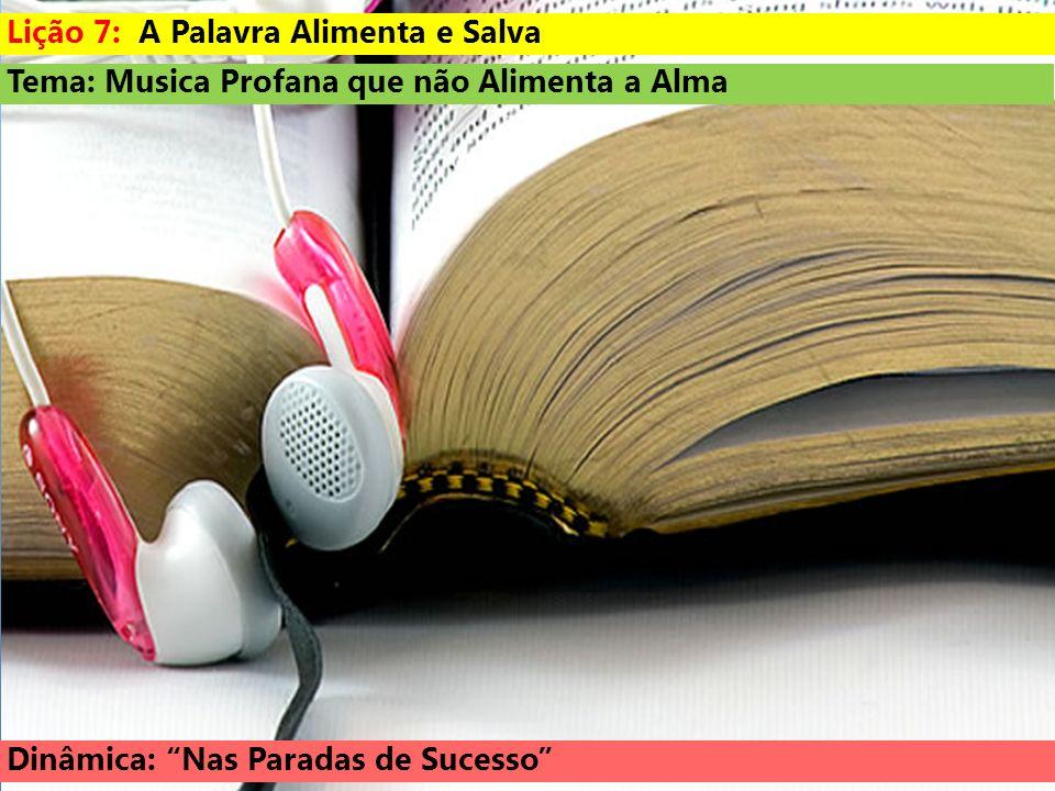 Tema: Musica Profana que não Alimenta a Alma Dinâmica: Nas Paradas de Sucesso Lição 7: A Palavra Alimenta e Salva