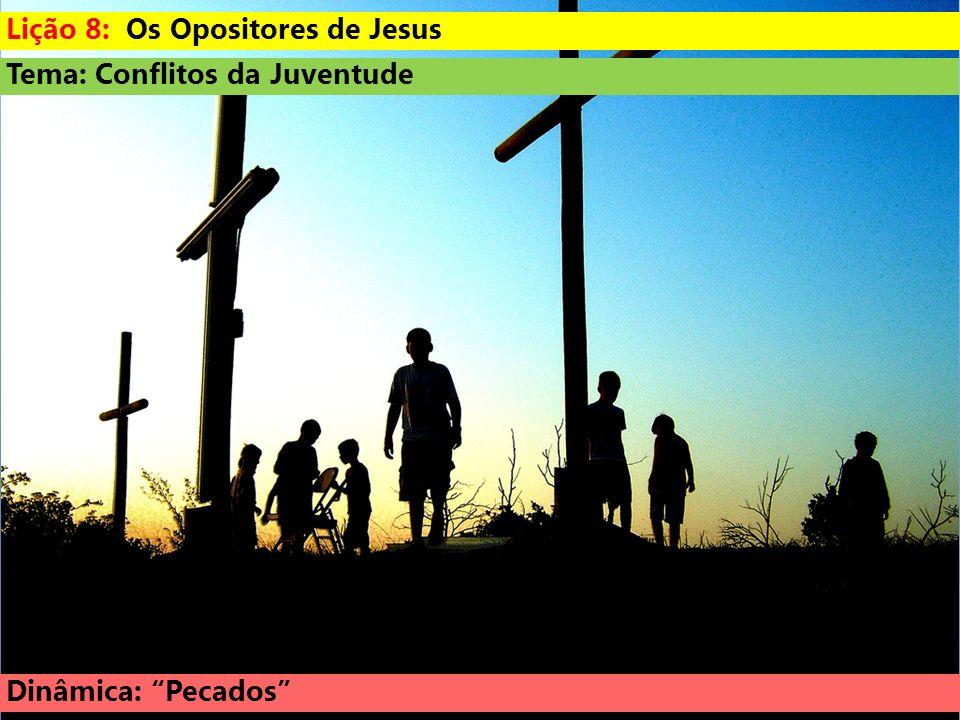 Tema: Conflitos da Juventude Dinâmica: Pecados Lição 8: Os Opositores de Jesus