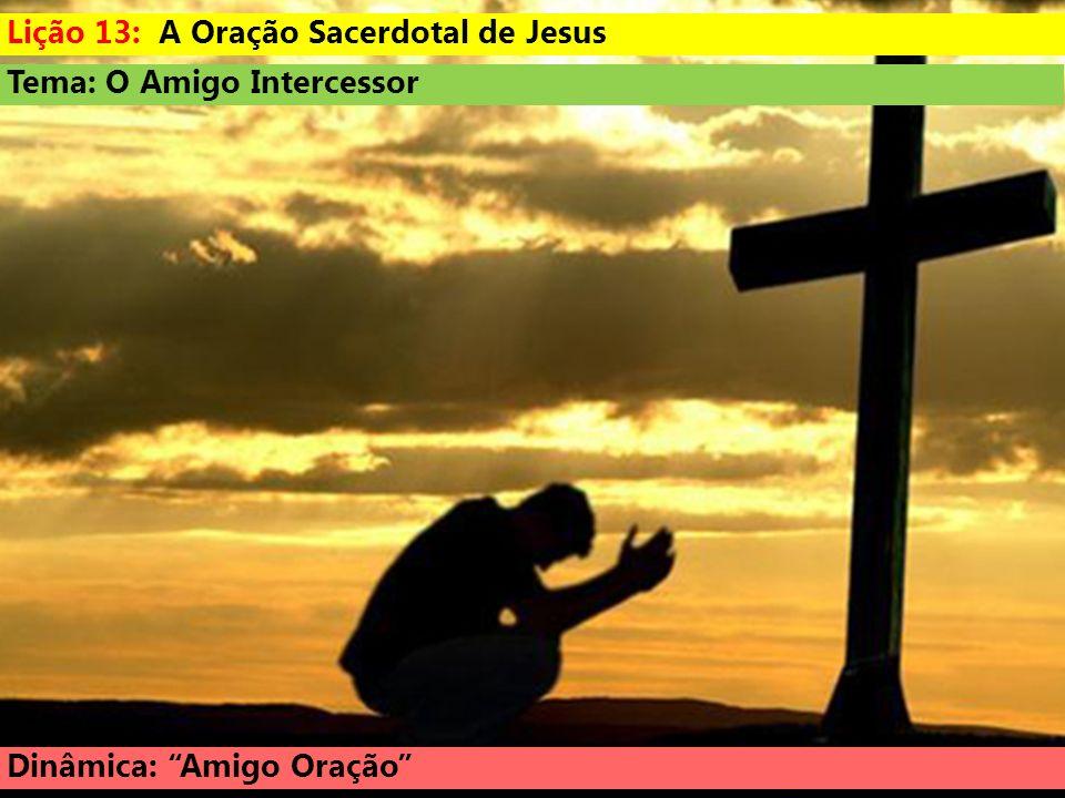 Tema: O Amigo Intercessor Dinâmica: Amigo Oração Lição 13: A Oração Sacerdotal de Jesus