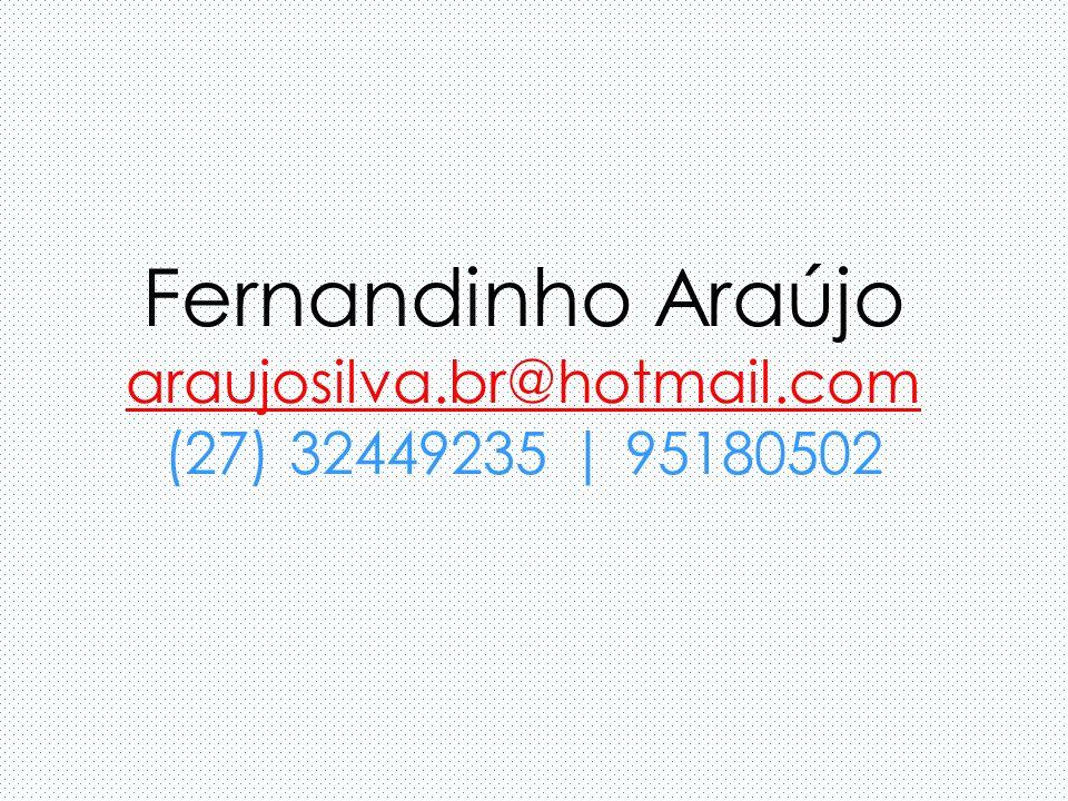 Fernandinho Araújo araujosilva.br@hotmail.com (27) 32449235 | 95180502 araujosilva.br@hotmail.com