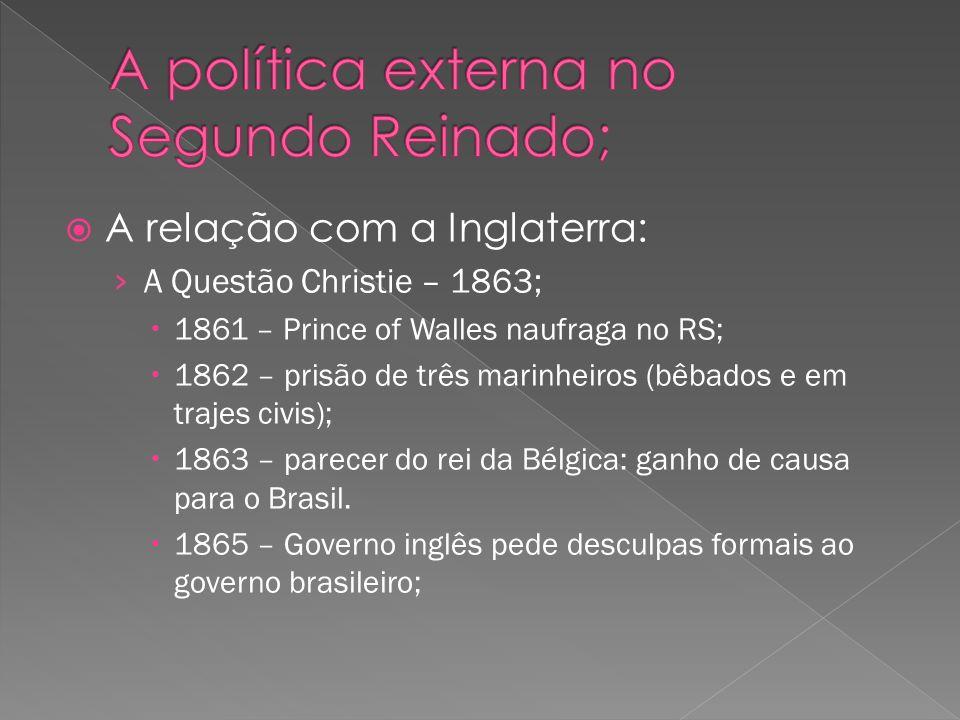 A relação com a Inglaterra: A Questão Christie – 1863; 1861 – Prince of Walles naufraga no RS; 1862 – prisão de três marinheiros (bêbados e em trajes civis); 1863 – parecer do rei da Bélgica: ganho de causa para o Brasil.