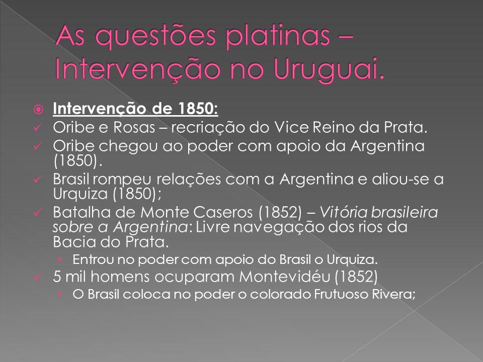 Intervenção de 1850: Oribe e Rosas – recriação do Vice Reino da Prata. Oribe chegou ao poder com apoio da Argentina (1850). Brasil rompeu relações com