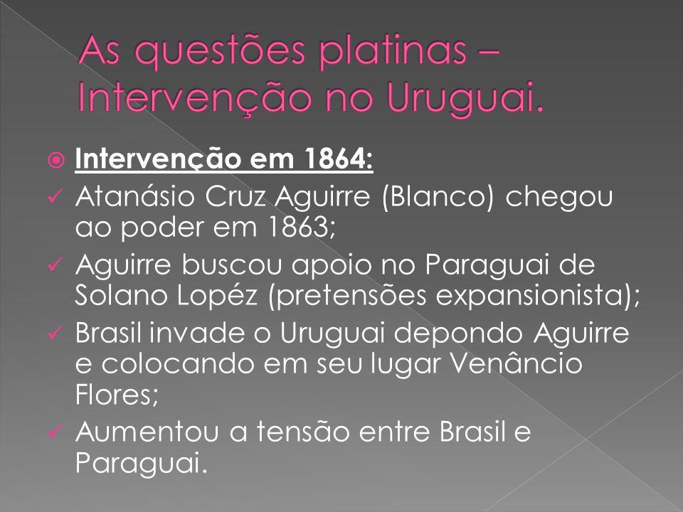 Intervenção em 1864: Atanásio Cruz Aguirre (Blanco) chegou ao poder em 1863; Aguirre buscou apoio no Paraguai de Solano Lopéz (pretensões expansionista); Brasil invade o Uruguai depondo Aguirre e colocando em seu lugar Venâncio Flores; Aumentou a tensão entre Brasil e Paraguai.