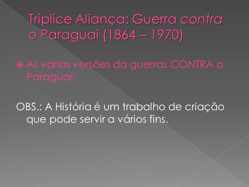 As várias versões da guerras CONTRA o Paraguai; OBS.: A História é um trabalho de criação que pode servir a vários fins.