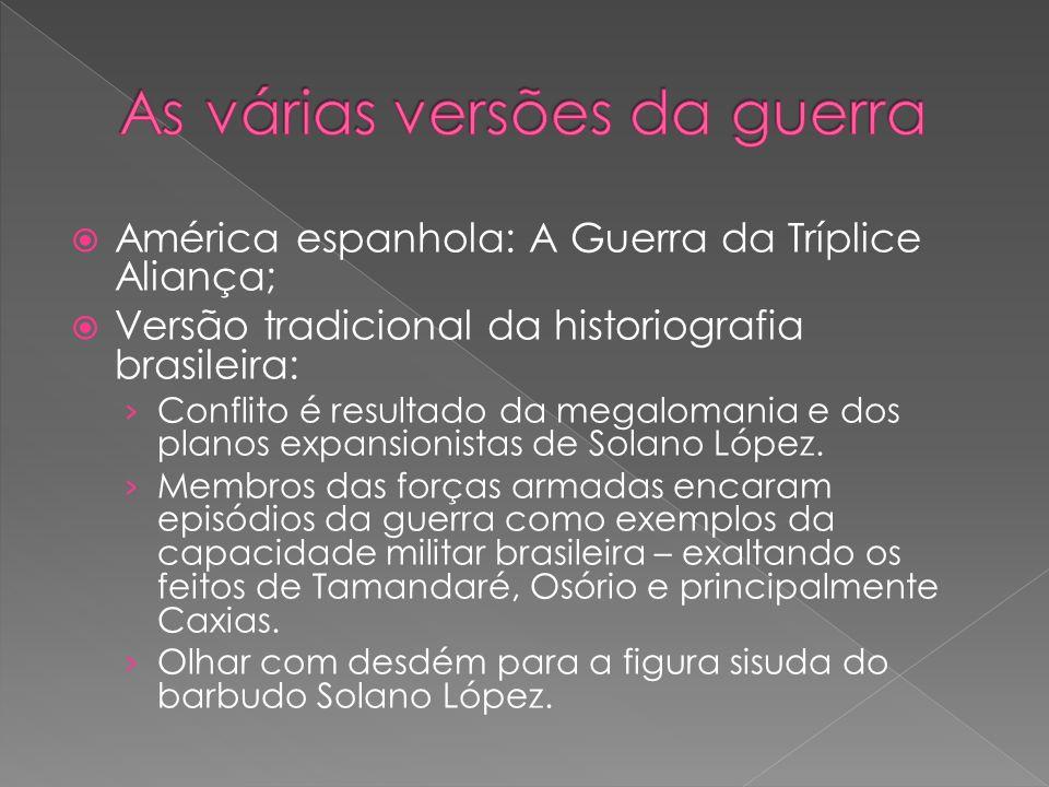 América espanhola: A Guerra da Tríplice Aliança; Versão tradicional da historiografia brasileira: Conflito é resultado da megalomania e dos planos expansionistas de Solano López.