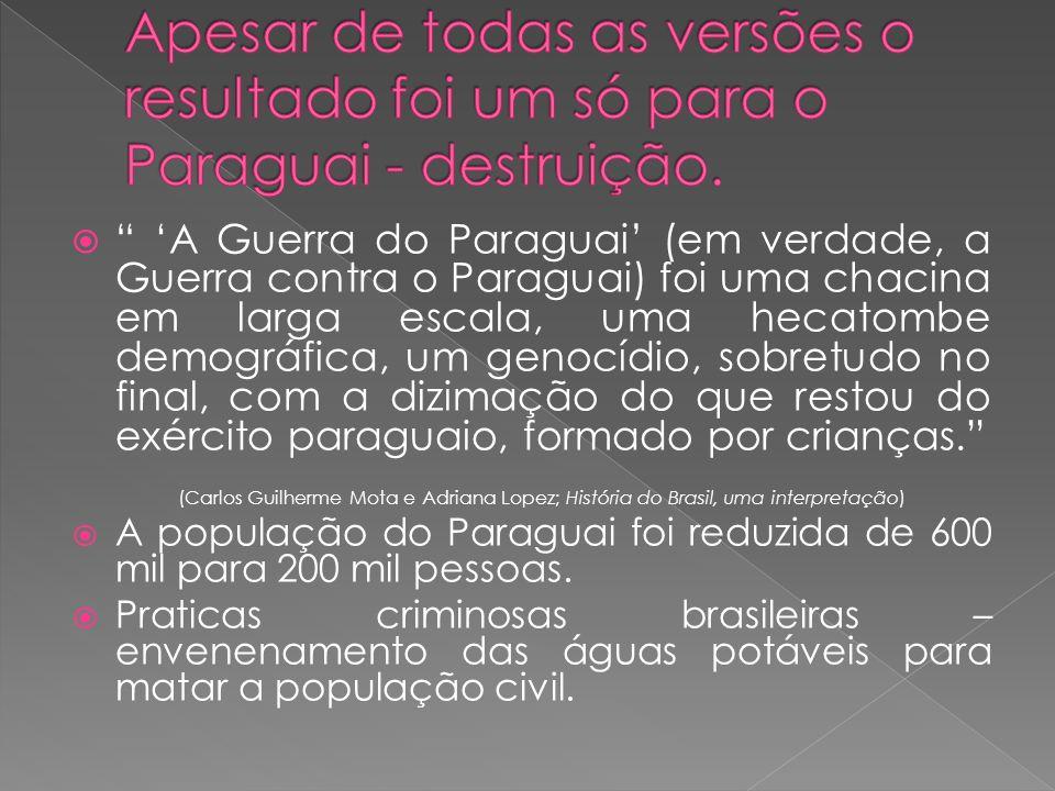 A Guerra do Paraguai (em verdade, a Guerra contra o Paraguai) foi uma chacina em larga escala, uma hecatombe demográfica, um genocídio, sobretudo no final, com a dizimação do que restou do exército paraguaio, formado por crianças.