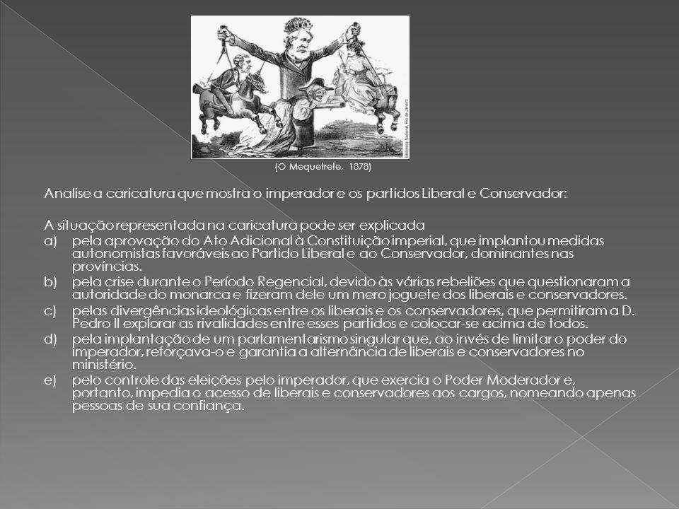 (O Mequetrefe, 1878) Analise a caricatura que mostra o imperador e os partidos Liberal e Conservador: A situação representada na caricatura pode ser e