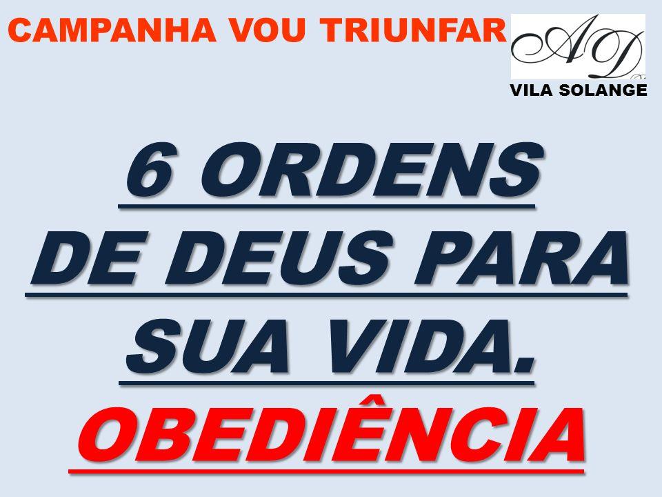CAMPANHA VOU TRIUNFAR VILA SOLANGE 6 ORDENS DE DEUS PARA SUA VIDA. OBEDIÊNCIA