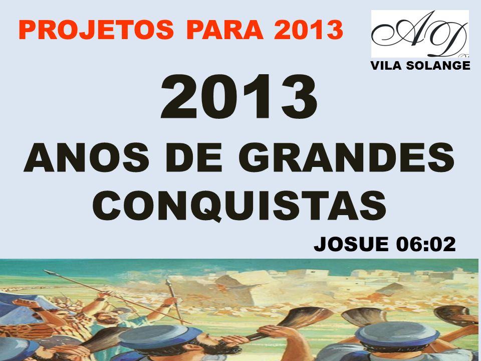 PROJETOS PARA 2013 VILA SOLANGE 2013 ANOS DE GRANDES CONQUISTAS JOSUE 06:02