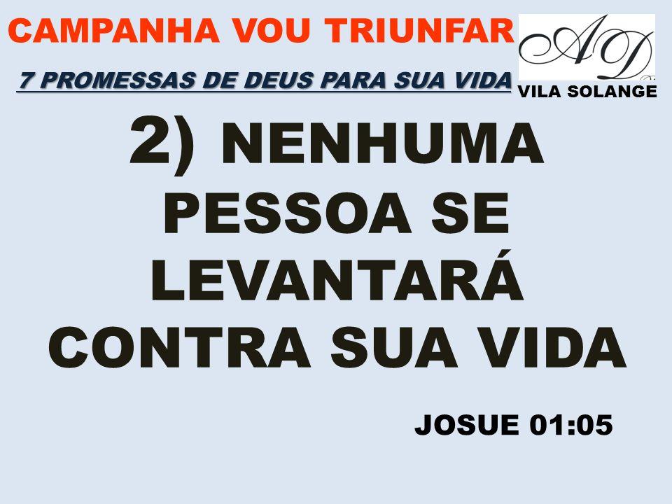 CAMPANHA VOU TRIUNFAR VILA SOLANGE 2) NENHUMA PESSOA SE LEVANTARÁ CONTRA SUA VIDA JOSUE 01:05 7 PROMESSAS DE DEUS PARA SUA VIDA