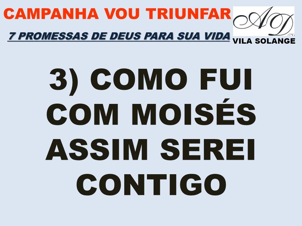 CAMPANHA VOU TRIUNFAR VILA SOLANGE 3) COMO FUI COM MOISÉS ASSIM SEREI CONTIGO 7 PROMESSAS DE DEUS PARA SUA VIDA