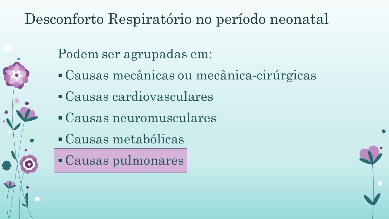 Desconforto Respiratório no período neonatal Podem ser agrupadas em: Causas mecânicas ou mecânica-cirúrgicas Causas cardiovasculares Causas neuromusculares Causas metabólicas Causas pulmonares