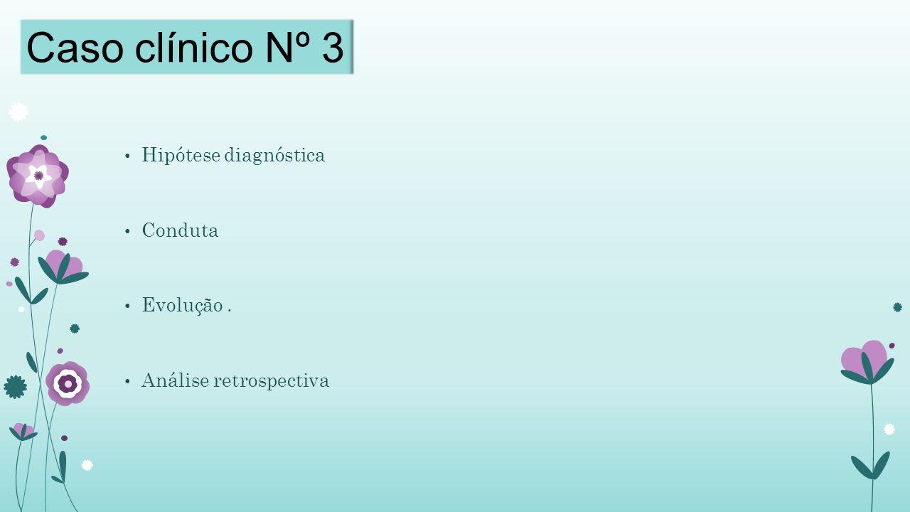 Hipótese diagnóstica Conduta Evolução. Análise retrospectiva Caso clínico Nº 3