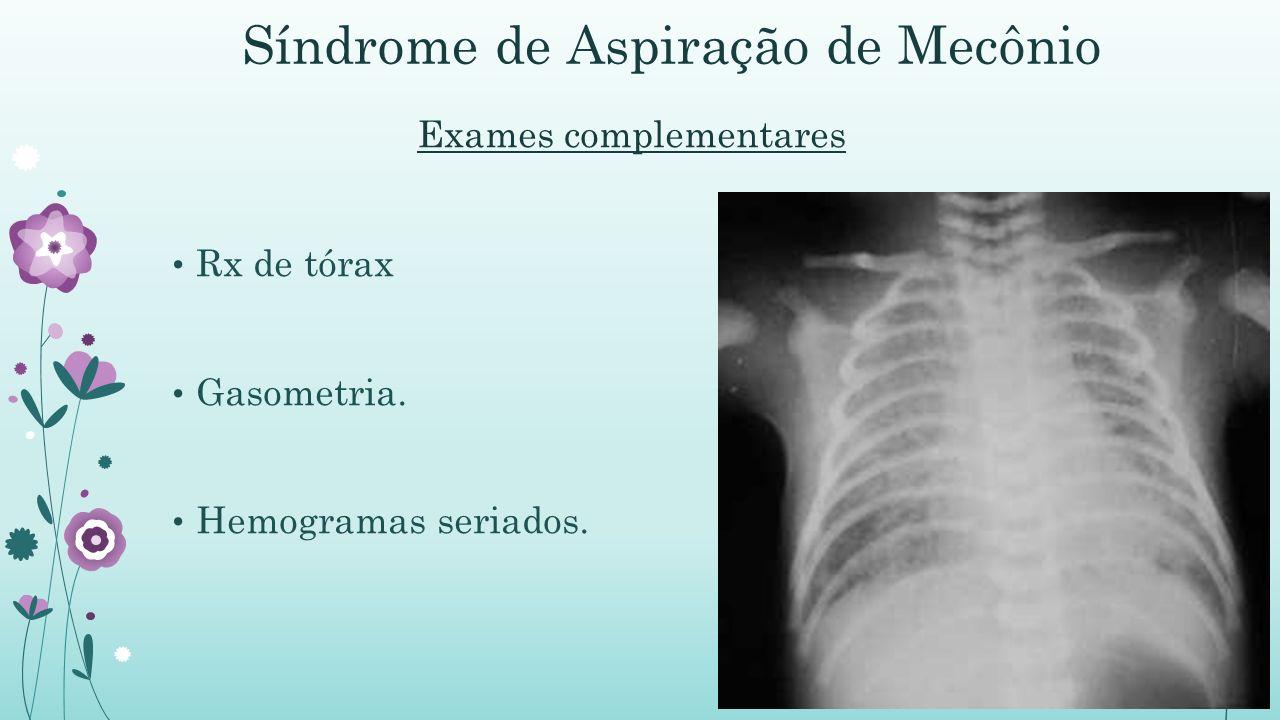 Síndrome de Aspiração de Mecônio Exames complementares Rx de tórax Gasometria. Hemogramas seriados.