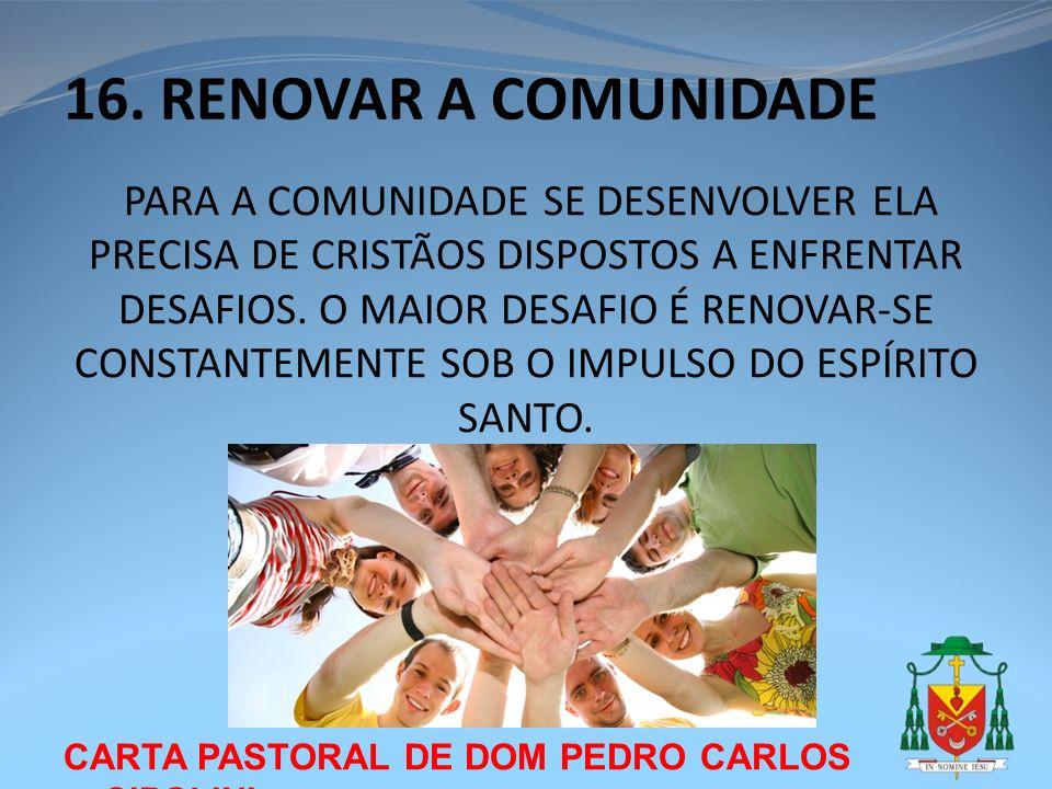 CARTA PASTORAL DE DOM PEDRO CARLOS CIPOLINI 16. RENOVAR A COMUNIDADE PARA A COMUNIDADE SE DESENVOLVER ELA PRECISA DE CRISTÃOS DISPOSTOS A ENFRENTAR DE
