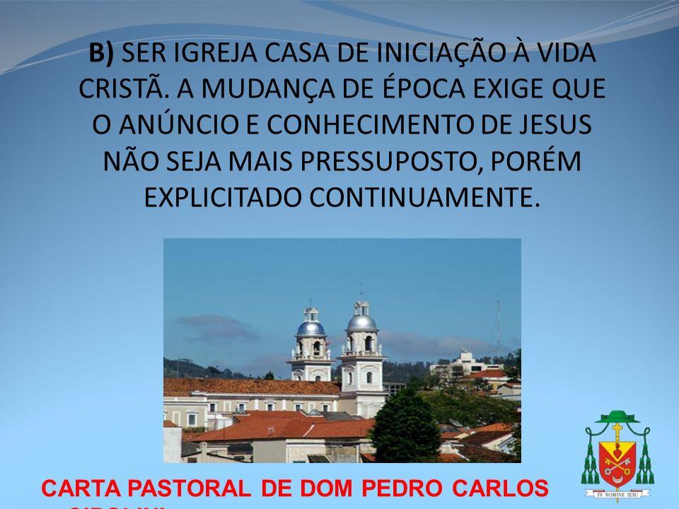 CARTA PASTORAL DE DOM PEDRO CARLOS CIPOLINI B) SER IGREJA CASA DE INICIAÇÃO À VIDA CRISTÃ. A MUDANÇA DE ÉPOCA EXIGE QUE O ANÚNCIO E CONHECIMENTO DE JE