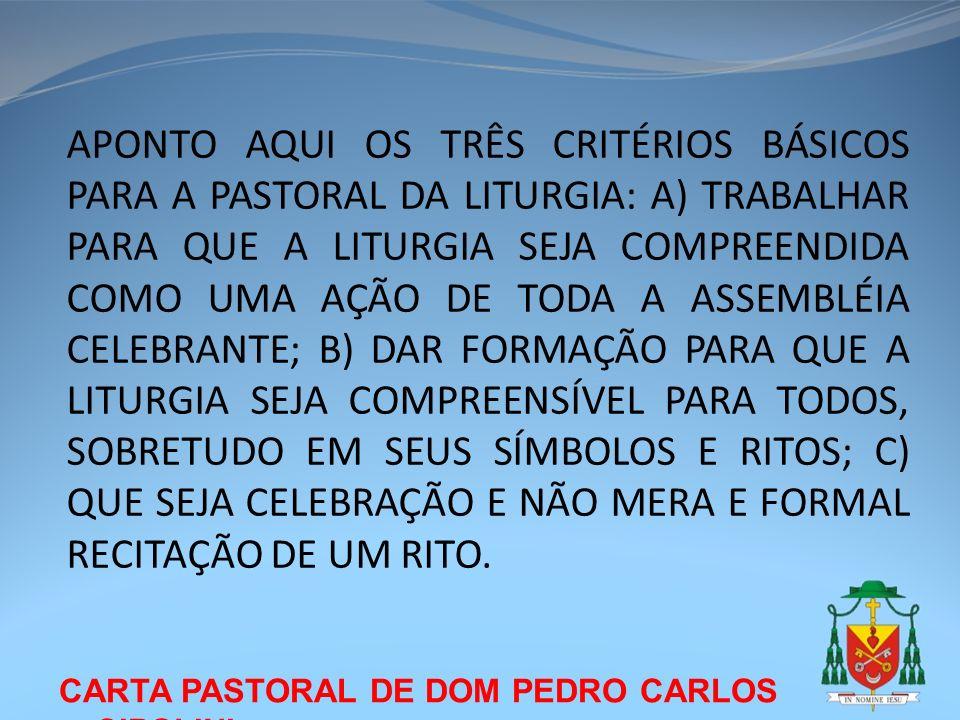 CARTA PASTORAL DE DOM PEDRO CARLOS CIPOLINI APONTO AQUI OS TRÊS CRITÉRIOS BÁSICOS PARA A PASTORAL DA LITURGIA: A) TRABALHAR PARA QUE A LITURGIA SEJA C