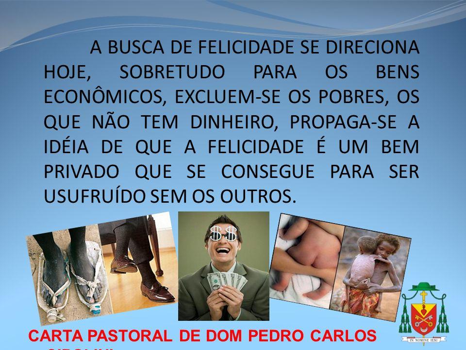 CARTA PASTORAL DE DOM PEDRO CARLOS CIPOLINI A BUSCA DE FELICIDADE SE DIRECIONA HOJE, SOBRETUDO PARA OS BENS ECONÔMICOS, EXCLUEM-SE OS POBRES, OS QUE N