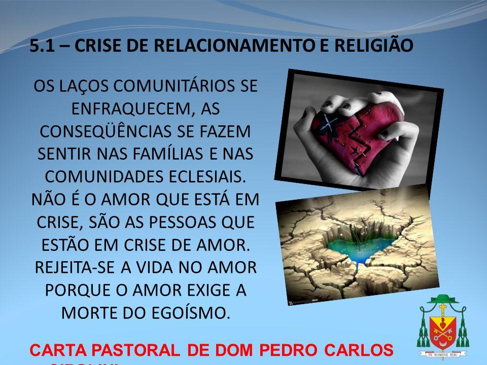CARTA PASTORAL DE DOM PEDRO CARLOS CIPOLINI 5.1 – CRISE DE RELACIONAMENTO E RELIGIÃO OS LAÇOS COMUNITÁRIOS SE ENFRAQUECEM, AS CONSEQÜÊNCIAS SE FAZEM S